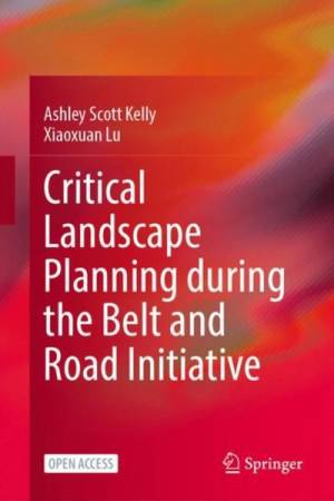 Critical Landscape Planning during the Belt and Road Initiative (2022). By Ashley Scott Kelly and Xiaoxuan Lu, 2021.